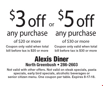 $5 off any purchase of $30 or more (Coupon only valid when total bill before tax is $30 or more) OR $3 off any purchase of $20 or more (Coupon only valid when total bill before tax is $20 or more). Not valid with other offers. Not valid on steak specials, pasta specials, early bird specials, alcoholic beverages or senior citizen menu. One coupon per table. Expires 8-17-18.