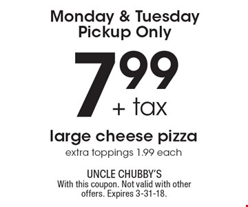 Monday & Tuesday Pickup Only 7.99 + tax large cheese pizzaextra toppings 1.99 each. With this coupon. Not valid with other offers. Expires 3-31-18.