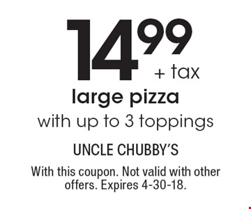 14.99 + tax large pizza with up to 3 toppings. With this coupon. Not valid with other offers. Expires 4-30-18.