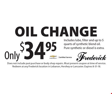 Only $34.95 Oil Change. Includes lube, filter and up to 5 quarts of synthetic blend oil. Pure synthetic or diesel is extra. Does not include past purchase or body shop repairs. Must present coupon at time of service. Redeem at any Frederick location in Lebanon, Hershey or Lancaster. Expires 8-31-18.
