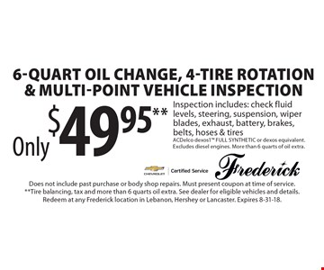 Only $49.95** 6-quart oil change, 4-tire rotation & Multi-point vehicle inspection. Inspection includes: check fluid levels, steering, suspension, wiper blades, exhaust, battery, brakes, belts, hoses & tires ACDelco dexos1 FULL SYNTHETIC or dexos equivalent. Excludes diesel engines. More than 6 quarts of oil extra. Does not include past purchase or body shop repairs. Must present coupon at time of service. Tire balancing, tax and more than 6 quarts oil extra. See dealer for eligible vehicles and details. Redeem at any Frederick location in Lebanon, Hershey or Lancaster. Expires 8-31-18.