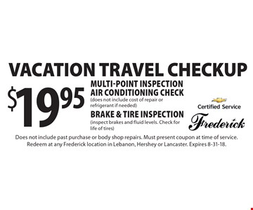 $19.95vacation travel checkup. Multi-point inspection, air conditioning check, brake & tire inspection. Does not include cost of repair or refrigerant if needed. Inspect brakes and fluid levels. Check for life of tires. Does not include past purchase or body shop repairs. Must present coupon at time of service. Redeem at any Frederick location in Lebanon, Hershey or Lancaster. Expires 8-31-18.