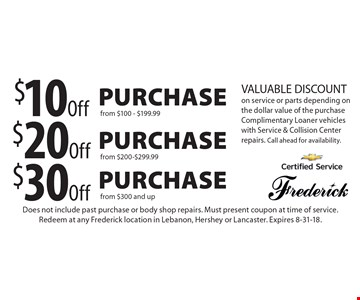 $30 Off Purchase from $300 and up. $20 Off Purchase from $200-$299.99. $10 Off Purchase from $100 - $199.99. VALUABLE DISCOUNT on service or parts depending on the dollar value of the purchase. Complimentary Loaner vehicles with Service & Collision Center repairs. Call ahead for availability. Does not include past purchase or body shop repairs. Must present coupon at time of service. Redeem at any Frederick location in Lebanon, Hershey or Lancaster. Expires 8-31-18.
