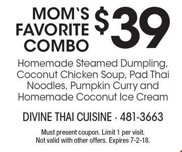 $39 Mom's Favorite Combo. Homemade Steamed Dumpling, Coconut Chicken Soup, Pad Thai Noodles, Pumpkin Curry and Homemade Coconut Ice Cream. Must present coupon. Limit 1 per visit. Not valid with other offers. Expires 7-2-18.