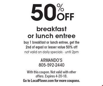 50% OFF breakfast or lunch entree. Buy 1 breakfast or lunch entree, get the 2nd of equal or lesser value 50% off. Not valid on daily specials - until 2pm. With this coupon. Not valid with other offers. Expires 4-20-18. Go to LocalFlavor.com for more coupons.