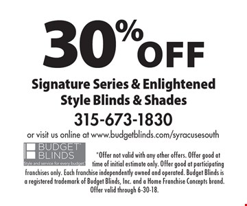 30% off Signature Series & Enlightened Style Blinds & Shades. *Offer not valid with any other offers. Offer good at time of initial estimate only. Offer good at participating franchises only. Each franchise independently owned and operated. Budget Blinds is a registered trademark of Budget Blinds, Inc. and a Home Franchise Concepts brand. Offer valid through 6-30-18.