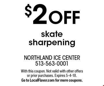 $2 OFF skate sharpening. With this coupon. Not valid with other offers or prior purchases. Expires 5-4-18. Go to LocalFlavor.com for more coupons.