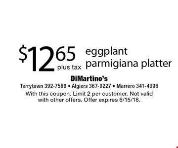 $12.65 plus tax eggplant parmigiana platter. With this coupon. Limit 2 per customer. Not valid with other offers. Offer expires 6/15/18.