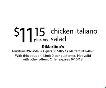 $11.15 plus tax chicken italiano salad . With this coupon. Limit 2 per customer. Not valid with other offers. Offer expires 6/15/18.