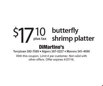 $17.10 plus tax butterfly shrimp platter. With this coupon. Limit 2 per customer. Not valid with other offers. Offer expires 4/27/18.