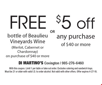 Free bottle of Beaulieu Vineyards Wine (Merlot, Cabernet Or Chardonnay) on purchase of $40 or more OR $5 off any purchase of $40 or more. With this coupon. Limit 1 per table or take out order. Excludes catering and sandwich trays. Must be 21 or older with valid I.D. to order alcohol. Not valid with other offers. Offer expires 4-27-18.