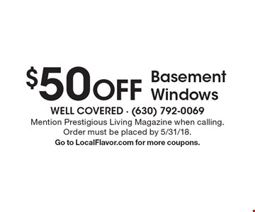 $50 OFF Basement Windows. Mention Prestigious Living Magazine when calling. Order must be placed by 5/31/18. Go to LocalFlavor.com for more coupons.