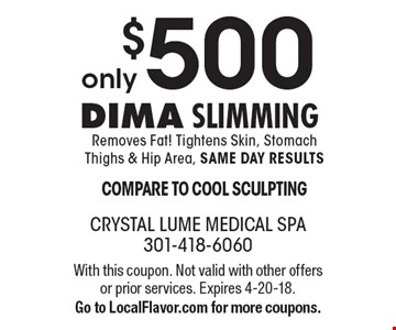 only $500 Dima Slimming - Removes Fat! Tightens Skin, Stomach Thighs & Hip Area, SAME DAY RESULTS! COMPARE TO COOL SCULPTING. With this coupon. Not valid with other offers or prior services. Expires 4-20-18. Go to LocalFlavor.com for more coupons.