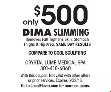 only $500 Dima Slimming Removes Fat! Tightens Skin, Stomach Thighs & Hip Area, SAME DAY RESULTS COMPARE TO COOL SCULPTING. With this coupon. Not valid with other offers or prior services. Expires 6/22/18. Go to LocalFlavor.com for more coupons.