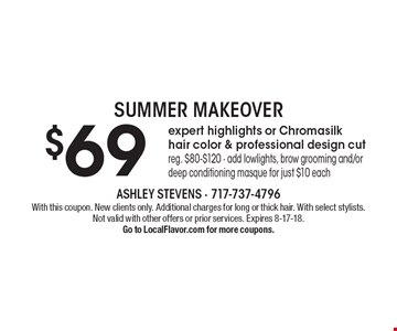 SUMMER MAKEOVER $69 expert highlights or Chromasilk hair color & professional design cut, reg. $80-$120 - add lowlights, brow grooming and/or deep conditioning masque for just $10 each. With this coupon. New clients only. Additional charges for long or thick hair. With select stylists. Not valid with other offers or prior services. Expires 8-17-18.Go to LocalFlavor.com for more coupons.