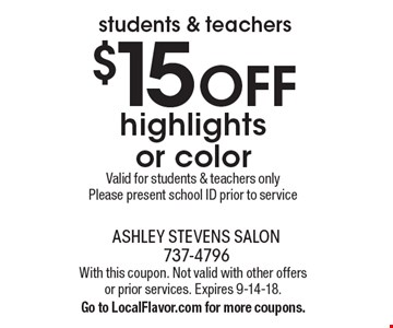 students & teachers. $15 OFF highlights or color. Valid for students & teachers only. Please present school ID prior to service. With this coupon. Not valid with other offers or prior services. Expires 9-14-18. Go to LocalFlavor.com for more coupons.