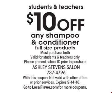 students & teachers. $10 OFF any shampoo & conditioner. Full size products. Must purchase both. Valid for students & teachers only. Please present school ID prior to purchase. With this coupon. Not valid with other offers or prior services. Expires 9-14-18. Go to LocalFlavor.com for more coupons.