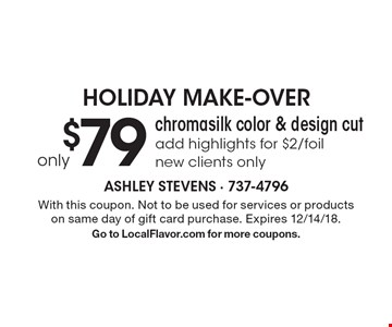 HOLIDAY MAKE-OVER. Only $79 chromasilk color & design cut. Add highlights for $2/foil. New clients only. With this coupon. Not to be used for services or products on same day of gift card purchase. Expires 12/14/18. Go to LocalFlavor.com for more coupons.