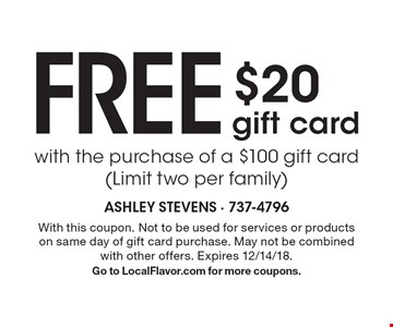 Free $20 gift card with the purchase of a $100 gift card (Limit two per family). With this coupon. Not to be used for services or products on same day of gift card purchase. May not be combined with other offers. Expires 12/14/18. Go to LocalFlavor.com for more coupons.