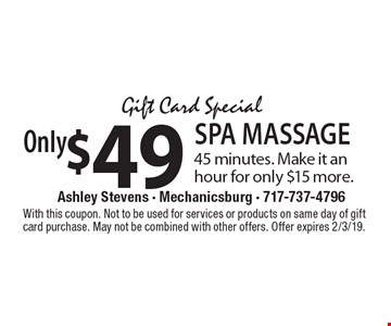 Gift Card Special Only$49 SPA MASSAGE 45 minutes. Make it an hour for only $15 more.. With this coupon. Not to be used for services or products on same day of gift card purchase. May not be combined with other offers. Offer expires 2/3/19.