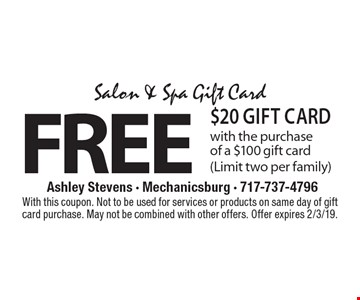 Salon & Spa Gift Card FREE $20 Gift Card with the purchase of a $100 gift card(Limit two per family). With this coupon. Not to be used for services or products on same day of gift card purchase. May not be combined with other offers. Offer expires 2/3/19.