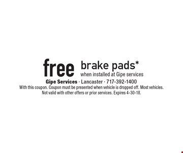 Free brake pads* when installed at Gipe services. With this coupon. Coupon must be presented when vehicle is dropped off. Most vehicles. Not valid with other offers or prior services. Expires 4-30-18.