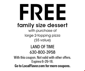 FREE family size dessert with purchase of large 2-topping pizza ($5 value). With this coupon. Not valid with other offers. Expires 6-29-18. Go to LocalFlavor.com for more coupons.