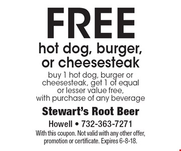 FREE hot dog, burger, or cheesesteak buy 1 hot dog, burger or cheesesteak, get 1 of equal or lesser value free, with purchase of any beverage. With this coupon. Not valid with any other offer, promotion or certificate. Expires 6-8-18.