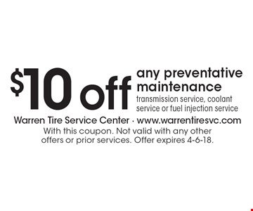 $10 off any preventative maintenance. Transmission service, coolant service or fuel injection service. With this coupon. Not valid with any other offers or prior services. Offer expires 4-6-18.