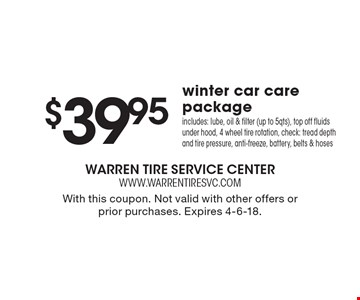 $39.9 5winter car care package includes: lube, oil & filter (up to 5qts), top off fluids under hood, 4 wheel tire rotation, check: tread depth and tire pressure, anti-freeze, battery, belts & hoses. With this coupon. Not valid with other offers or prior purchases. Expires 4-6-18.