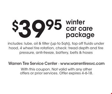 $39.95 winter car care package. Includes: lube, oil & filter (up to 5qts), top off fluids under hood, 4 wheel tire rotation, check: tread depth and tire pressure, anti-freeze, battery, belts & hoses. With this coupon. Not valid with any other offers or prior services. Offer expires 4-6-18.