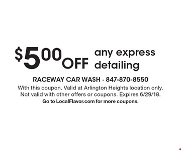 $5.00 Off any express detailing. With this coupon. Valid at Arlington Heights location only. Not valid with other offers or coupons. Expires 6/29/18.Go to LocalFlavor.com for more coupons.