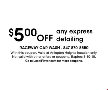 $5.00 Off any express detailing. With this coupon. Valid at Arlington Heights location only.Not valid with other offers or coupons. Expires 8-10-18.Go to LocalFlavor.com for more coupons.