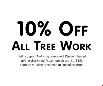 10% Off All Tree Work. With coupon. Not to be combined. Discount figured at time of estimate. Maximum discount of $250.Coupon must be presented at time of estimate.