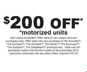 $200 OFF* *motorized units. Void where prohibited. Offer valid on new orders and new purchases only. Offer valid with new purchase of The Sunesta, The Sunstyle, The Sunlight, The Sentry, The Suncover, The Sunplus, The Shadespot products only. Valid only for purchases made in full for the months of April and May 2018. Cannot be combined with any other offers. Expires 5/31/18