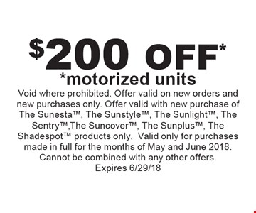 $$200 off* *motorized units. Void where prohibited. Offer valid on new orders and new purchases only. Offer valid with new purchase of The Sunesta, The Sunstyle, The Sunlight, The Sentry, The Suncover, The Sunplus, The Shadespot products only. Valid only for purchases made in full for the months of May and June 2018. Cannot be combined with any other offers. Expires 6/29/18