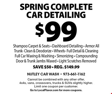$99 SPRING Complete Car Detailing Shampoo Carpet & Seats - Dashboard Detailing - Armor All Trunk- Clean & Deodorize - Wheels- Full Detail & Cleaning Full Car Waxing & Washing - Simonizing - Compounding Door & Trunk Jambs Waxed - Light Scratches Removed. Save $50. Reg. $149.99. Cannot be combined with any other offer. 4x4s, vans, crossovers, trucks & SUVs slightly higher. Limit one coupon per customer. Go to LocalFlavor.com for more coupons.