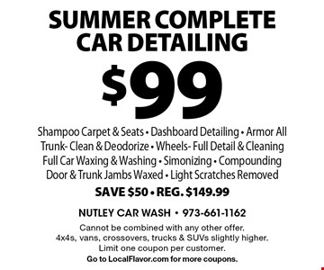 $99 SUMMER Complete Car Detailing. Shampoo Carpet & Seats - Dashboard Detailing - Armor All Trunk- Clean & Deodorize - Wheels- Full Detail & Cleaning- Full Car Waxing & Washing - Simonizing - Compounding Door & Trunk Jambs Waxed - Light Scratches Removed. Save $50. Reg. $149.99. Cannot be combined with any other offer. 4x4s, vans, crossovers, trucks & SUVs slightly higher. Limit one coupon per customer. Go to LocalFlavor.com for more coupons.