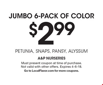Jumbo 6-Pack Of Color $2.99 petunia, snaps, pansy, alyssum. Must present coupon at time of purchase. Not valid with other offers. Expires 4-6-18. Go to LocalFlavor.com for more coupons.
