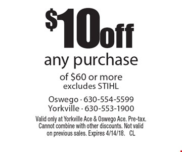 $10 off any purchase of $60 or more excludes STIHL. Valid only at Yorkville Ace & Oswego Ace. Pre-tax. Cannot combine with other discounts. Not valid on previous sales. Expires 4/14/18. CL