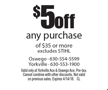 $5 off any purchase of $35 or more excludes STIHL. Valid only at Yorkville Ace & Oswego Ace. Pre-tax. Cannot combine with other discounts. Not valid on previous sales. Expires 4/14/18. CL