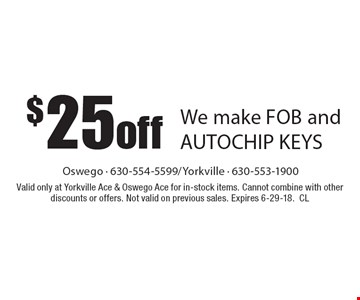 $25 off We make FOB and AUTOCHIP KEYS. Valid only at Yorkville Ace & Oswego Ace for in-stock items. Cannot combine with other discounts or offers. Not valid on previous sales. Expires 6-29-18. CL