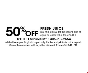 50%OFF Fresh Juice buy one juice & get the second one of equal or lesser value for 50% OFF. Valid with coupon. Original coupon only. Copies and printouts not accepted. Cannot be combined with any other discount. Expires 5-18-18. CM