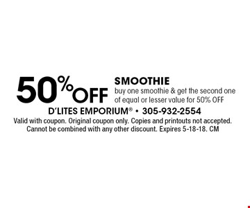 50%OFF Smoothie buy one smoothie & get the second one of equal or lesser value for 50% OFF. Valid with coupon. Original coupon only. Copies and printouts not accepted. Cannot be combined with any other discount. Expires 5-18-18. CM