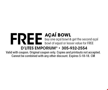 Free aÁaÌ Bowl buy one aÁaÌ bowl & get the second aÁaÌ bowl of equal or lesser value for FREE. Valid with coupon. Original coupon only. Copies and printouts not accepted. Cannot be combined with any other discount. Expires 5-18-18. CM