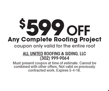 $599 Off Any Complete Roofing Project. Coupon only valid for the entire roof. Must present coupon at time of estimate. Cannot be combined with other offers. Not valid on previously contracted work. Expires 5-4-18.