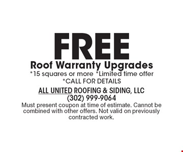 Free Roof Warranty Upgrades: *15 squares or more *Limited time offer *CALL FOR DETAILS. Must present coupon at time of estimate. Cannot be combined with other offers. Not valid on previously contracted work.