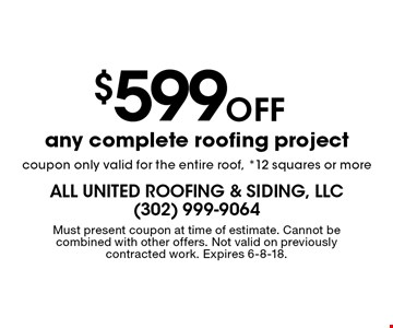$599 Off any complete roofing project coupon only valid for the entire roof, *12 squares or more. Must present coupon at time of estimate. Cannot be combined with other offers. Not valid on previously contracted work. Expires 6-8-18.