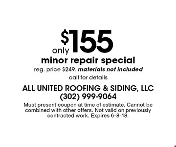 only $155 minor repair special reg. price $249, materials not included call for details. Must present coupon at time of estimate. Cannot be combined with other offers. Not valid on previously contracted work. Expires 6-8-18.