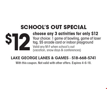 School's Out Special. $12 choose any 3 activities for only $12. Your choice: 1 game of bowling, game of laser tag, $5 arcade card or indoor playground. Valid any M-F when school's out (vacation, snow days & conferences). With this coupon. Not valid with other offers. Expires 4-6-18.